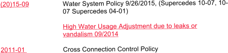 (20)15-09 	Water System Policy 9/26/2015, (Supercedes 10-07, 10- 07 Supercedes 04-01)  High Water Usage Adjustment due to leaks or vandalism 09/2014  2011-01 	Cross Connection Control Policy